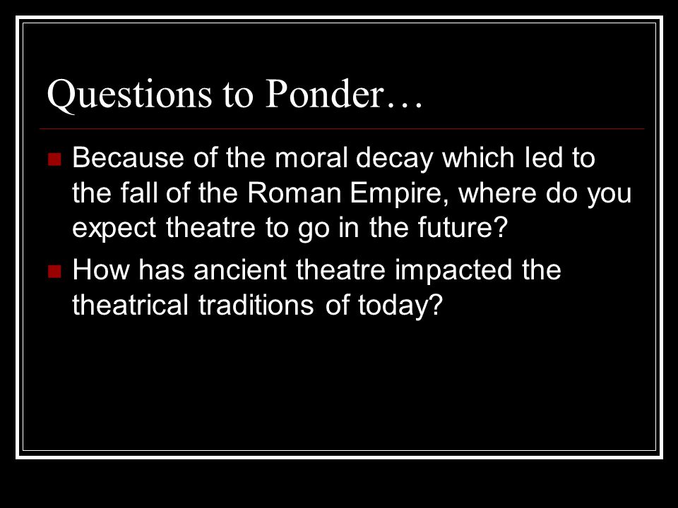 Questions to Ponder… Because of the moral decay which led to the fall of the Roman Empire, where do you expect theatre to go in the future.