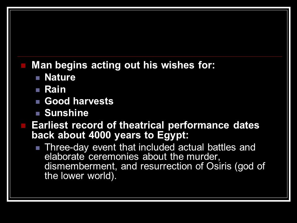 Man begins acting out his wishes for: Nature Rain Good harvests Sunshine Earliest record of theatrical performance dates back about 4000 years to Egyp