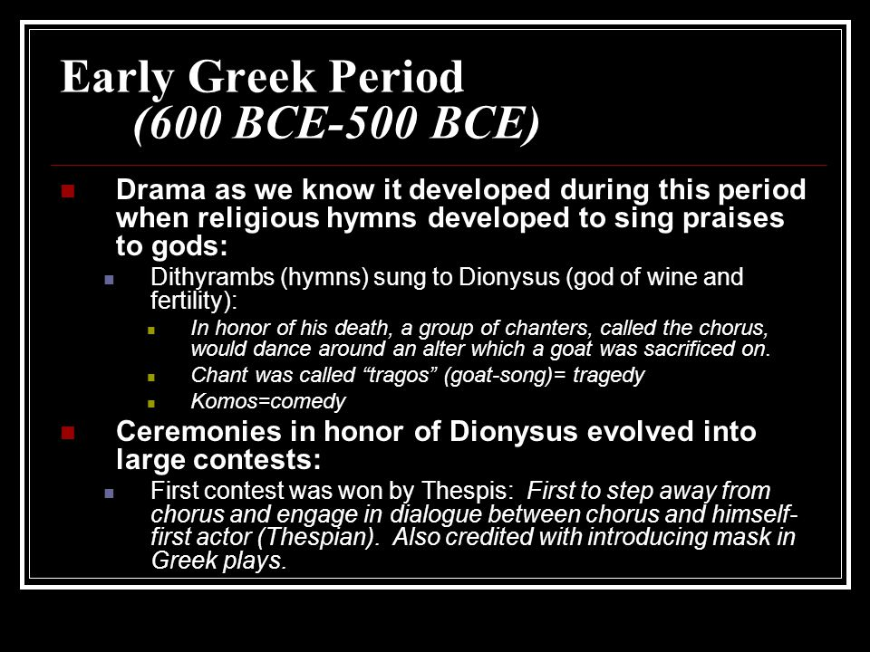 Early Greek Period (600 BCE-500 BCE) Drama as we know it developed during this period when religious hymns developed to sing praises to gods: Dithyram