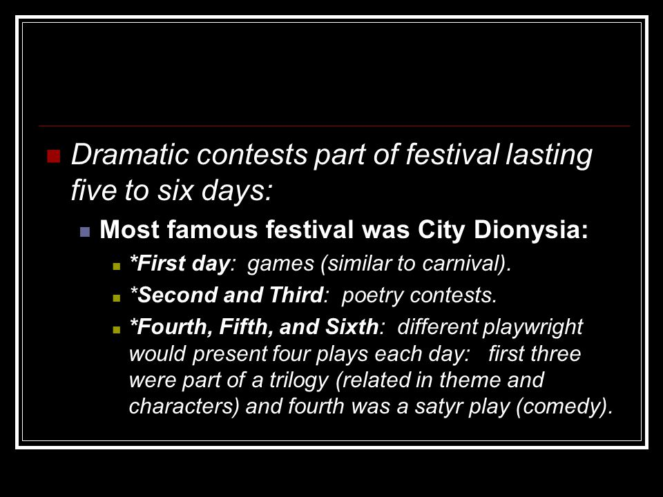 Dramatic contests part of festival lasting five to six days: Most famous festival was City Dionysia: *First day: games (similar to carnival).