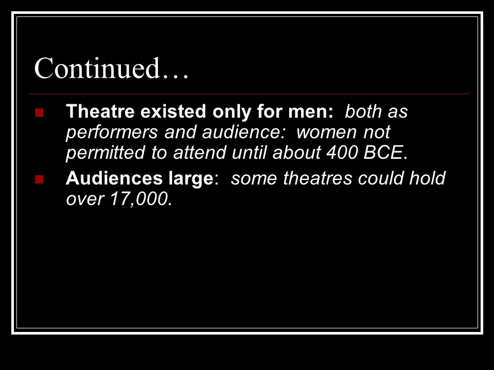 Continued… Theatre existed only for men: both as performers and audience: women not permitted to attend until about 400 BCE.