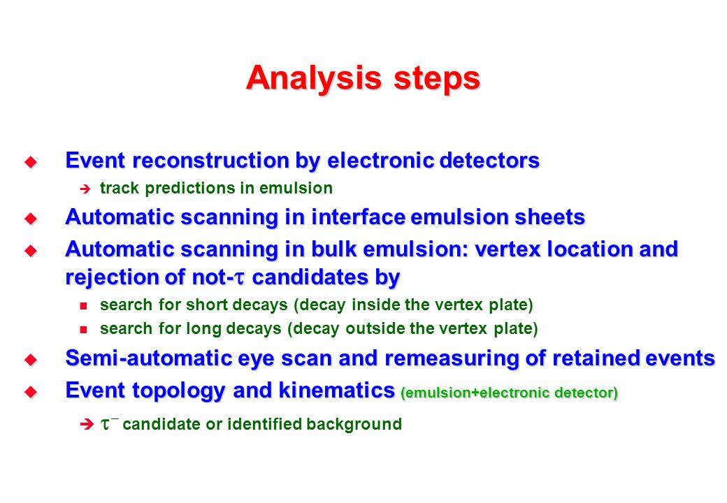 Analysis steps  Event reconstruction by electronic detectors  track predictions in emulsion  Automatic scanning in interface emulsion sheets  Automatic scanning in bulk emulsion: vertex location and rejection of not-  candidates by search for short decays (decay inside the vertex plate) search for long decays (decay outside the vertex plate)  Semi-automatic eye scan and remeasuring of retained events  Event topology and kinematics (emulsion+electronic detector)    candidate or identified background