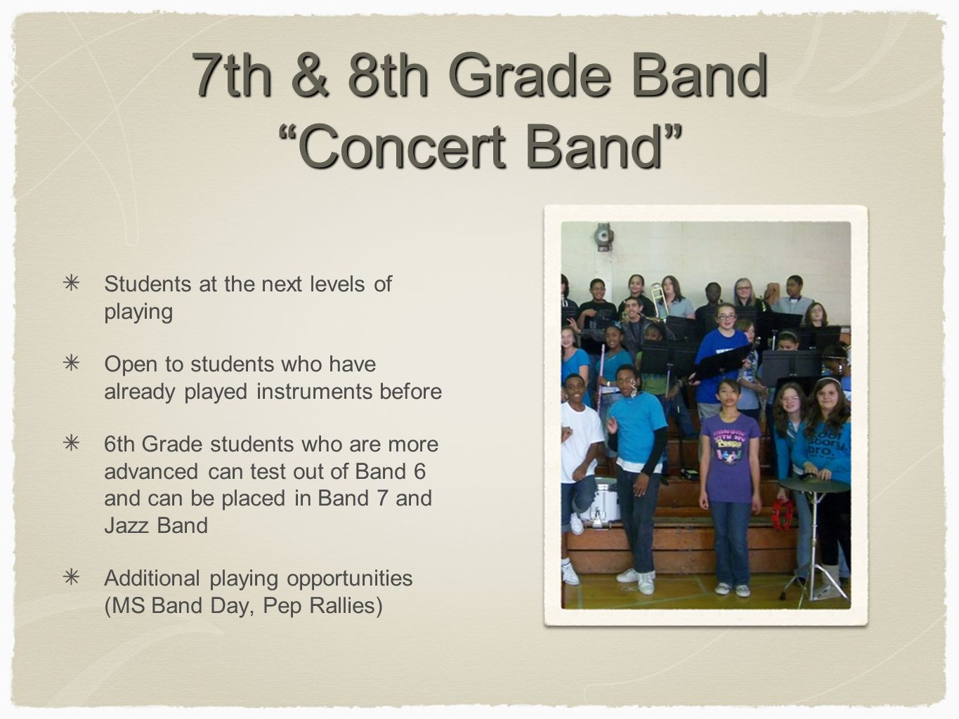 7th & 8th Grade Band Concert Band Students at the next levels of playing Open to students who have already played instruments before 6th Grade students who are more advanced can test out of Band 6 and can be placed in Band 7 and Jazz Band Additional playing opportunities (MS Band Day, Pep Rallies)
