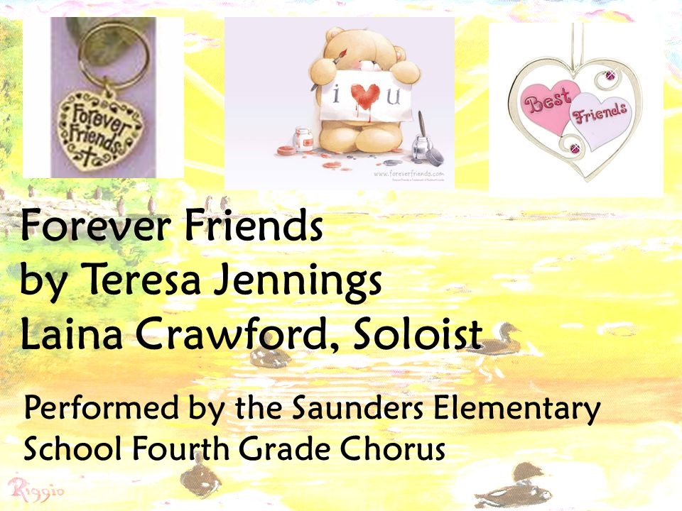 Forever Friends by Teresa Jennings Laina Crawford, Soloist Performed by the Saunders Elementary School Fourth Grade Chorus
