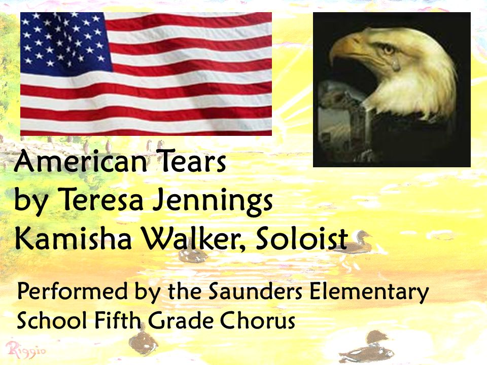 American Tears by Teresa Jennings Kamisha Walker, Soloist Performed by the Saunders Elementary School Fifth Grade Chorus