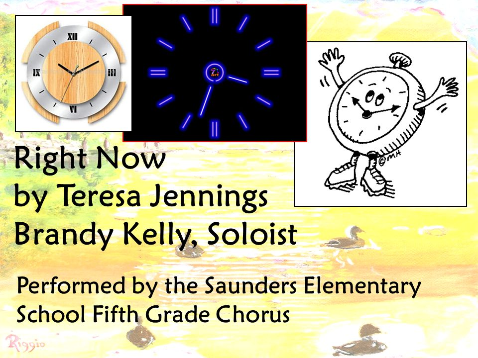 Right Now by Teresa Jennings Brandy Kelly, Soloist Performed by the Saunders Elementary School Fifth Grade Chorus
