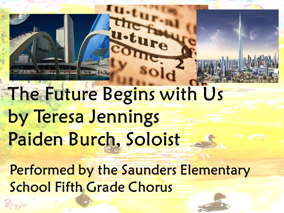 The Future Begins with Us by Teresa Jennings Paiden Burch, Soloist Performed by the Saunders Elementary School Fifth Grade Chorus