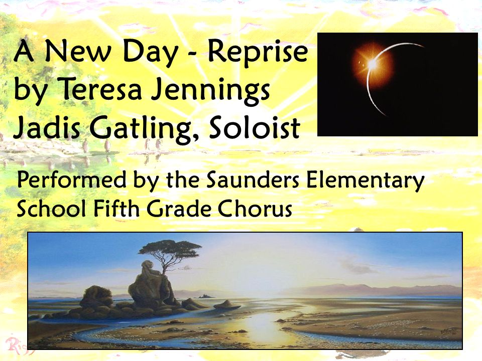 A New Day - Reprise by Teresa Jennings Jadis Gatling, Soloist Performed by the Saunders Elementary School Fifth Grade Chorus