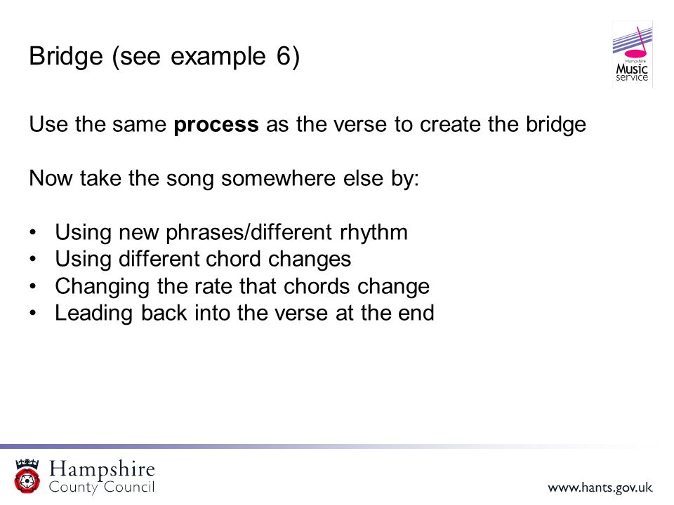 Bridge (see example 6) Use the same process as the verse to create the bridge Now take the song somewhere else by: Using new phrases/different rhythm Using different chord changes Changing the rate that chords change Leading back into the verse at the end