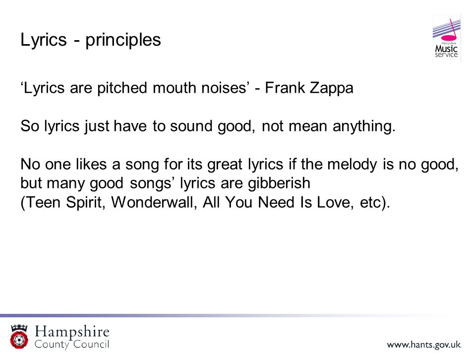 Lyrics - principles 'Lyrics are pitched mouth noises' - Frank Zappa So lyrics just have to sound good, not mean anything.