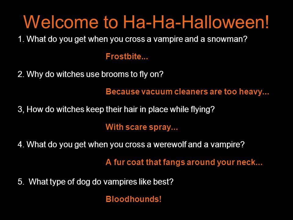 Welcome to Ha-Ha-Halloween! 1. What do you get when you cross a vampire and a snowman? Frostbite... 2. Why do witches use brooms to fly on? Because va