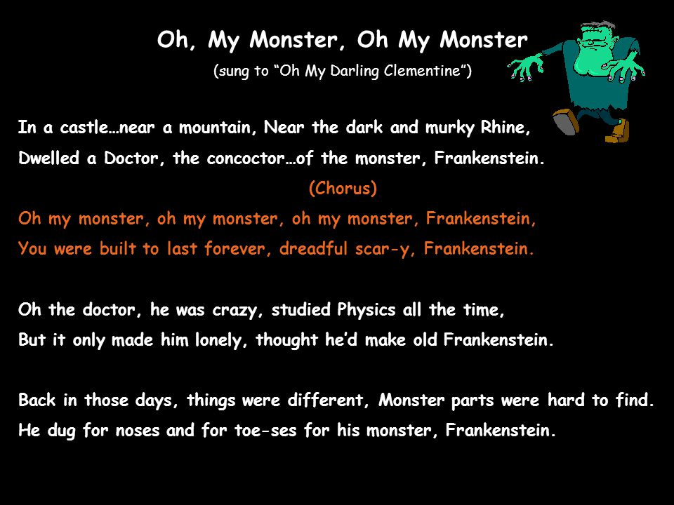 Oh, My Monster, Oh My Monster (sung to Oh My Darling Clementine ) In a castle…near a mountain, Near the dark and murky Rhine, Dwelled a Doctor, the concoctor…of the monster, Frankenstein.