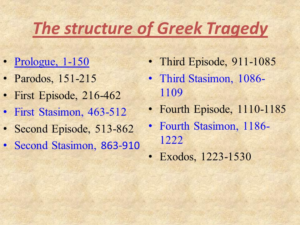 The structure of Greek Tragedy Prologue, 1-150 Parodos, 151-215 First Episode, 216-462 First Stasimon, 463-512 Second Episode, 513-862 Second Stasimon, 863-910 Third Episode, 911-1085 Third Stasimon, 1086- 1109 Fourth Episode, 1110-1185 Fourth Stasimon, 1186- 1222 Exodos, 1223-1530