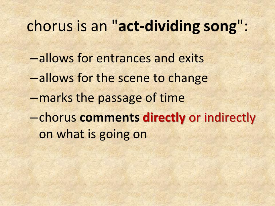 chorus is an act-dividing song : – allows for entrances and exits – allows for the scene to change – marks the passage of time directly or indirectly – chorus comments directly or indirectly on what is going on