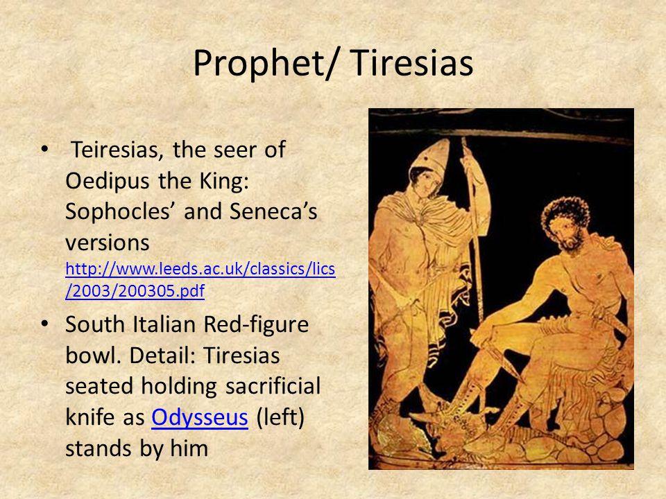 Prophet/ Tiresias Teiresias, the seer of Oedipus the King: Sophocles' and Seneca's versions http://www.leeds.ac.uk/classics/lics /2003/200305.pdf http://www.leeds.ac.uk/classics/lics /2003/200305.pdf South Italian Red-figure bowl.