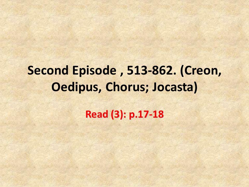 Second Episode, 513-862. (Creon, Oedipus, Chorus; Jocasta) Read (3): p.17-18