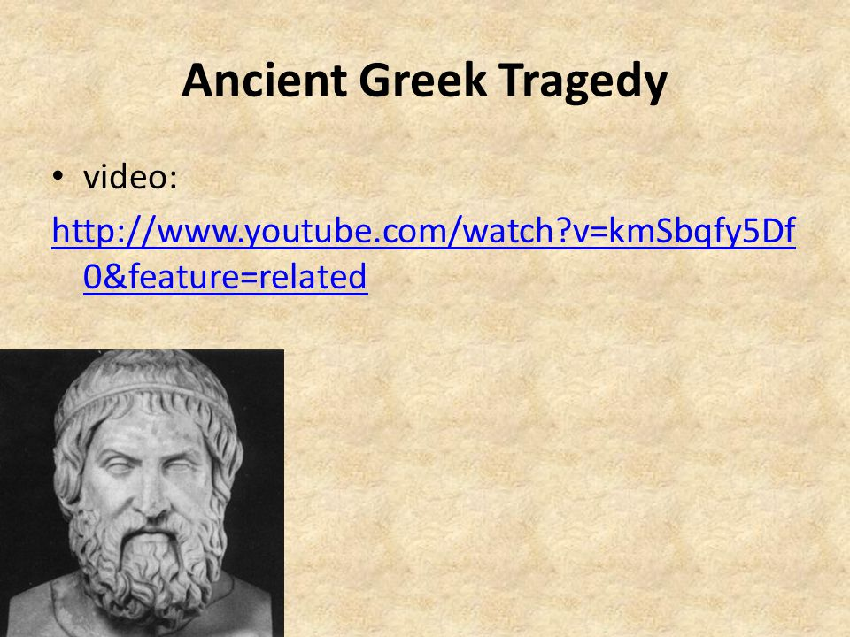 Ancient Greek Tragedy video: http://www.youtube.com/watch?v=kmSbqfy5Df 0&feature=related