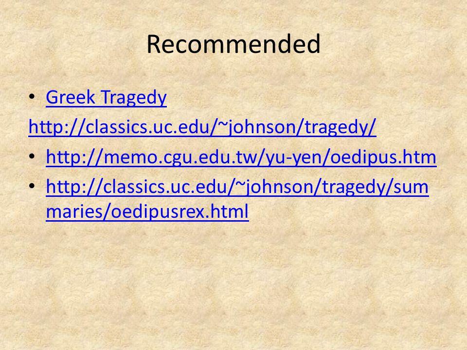 Recommended Greek Tragedy http://classics.uc.edu/~johnson/tragedy/ http://memo.cgu.edu.tw/yu-yen/oedipus.htm http://classics.uc.edu/~johnson/tragedy/sum maries/oedipusrex.html http://classics.uc.edu/~johnson/tragedy/sum maries/oedipusrex.html