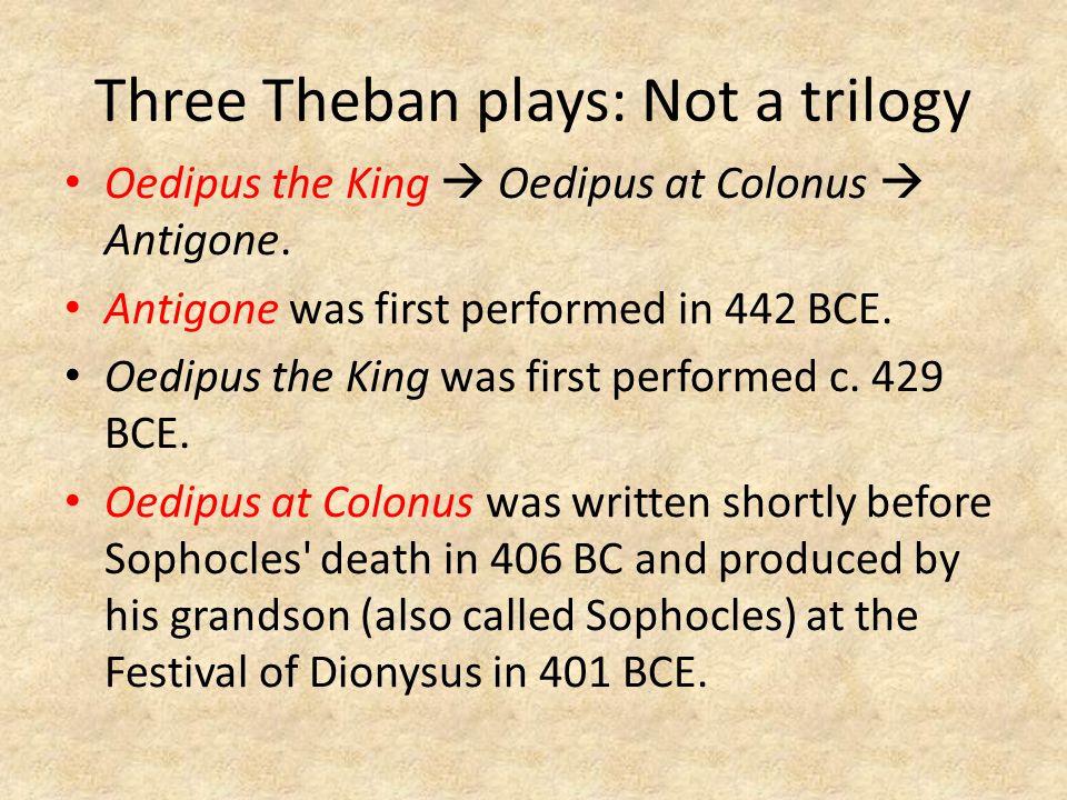 Three Theban plays: Not a trilogy Oedipus the King  Oedipus at Colonus  Antigone.