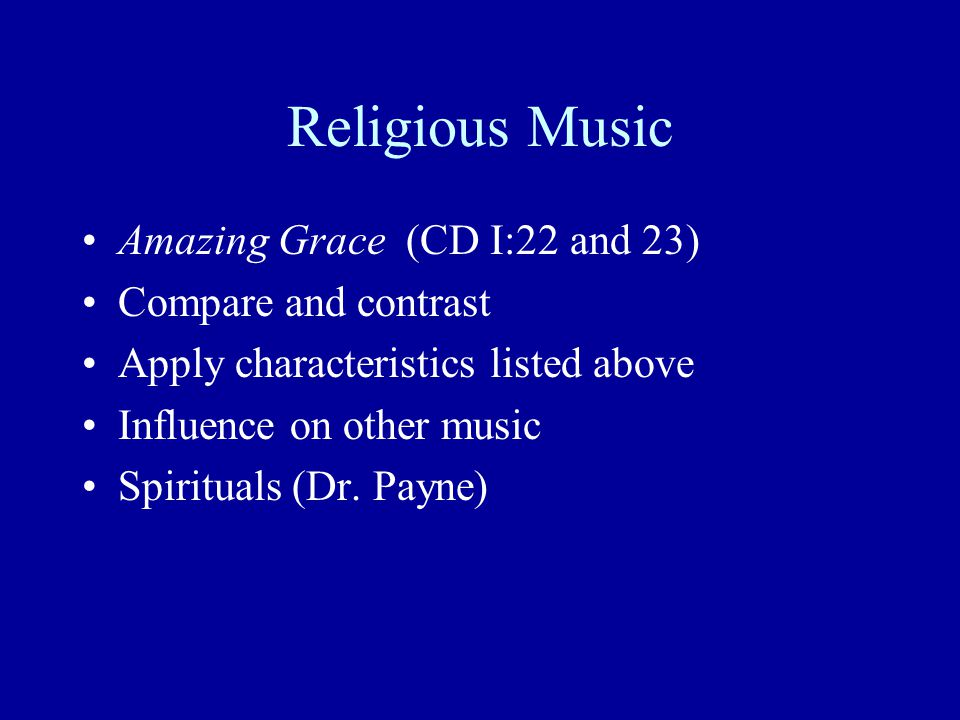 Religious Music Amazing Grace (CD I:22 and 23) Compare and contrast Apply characteristics listed above Influence on other music Spirituals (Dr. Payne)