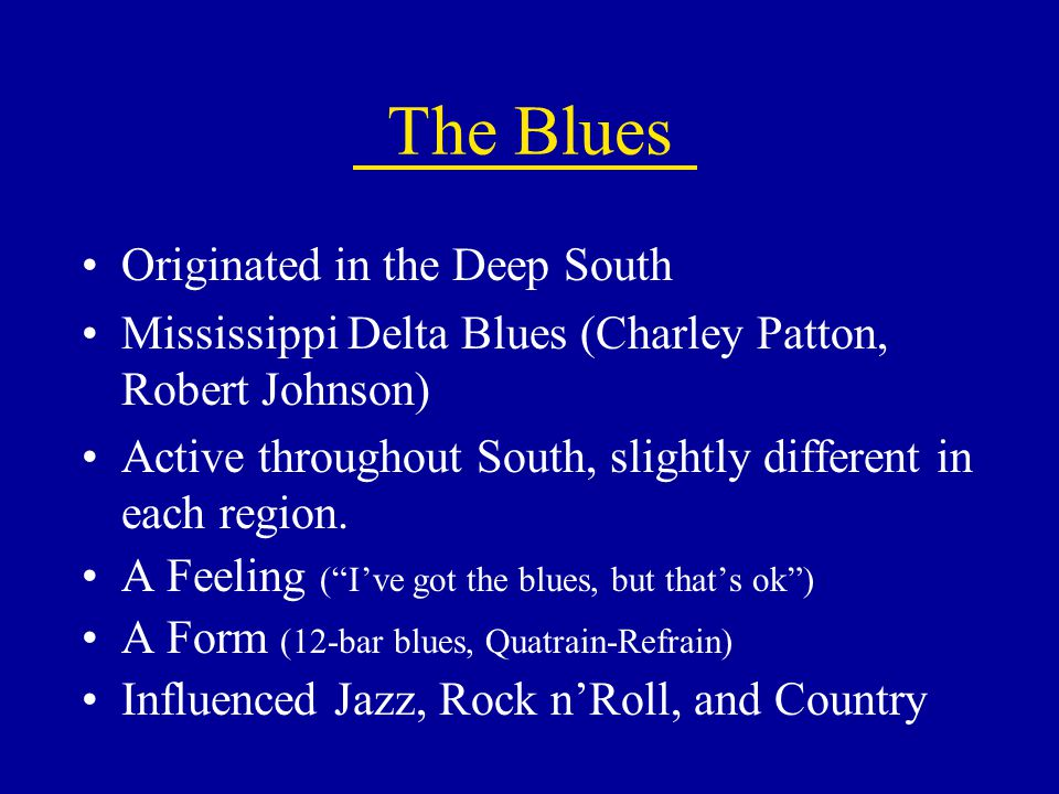 The Blues Originated in the Deep South Mississippi Delta Blues (Charley Patton, Robert Johnson) Active throughout South, slightly different in each re