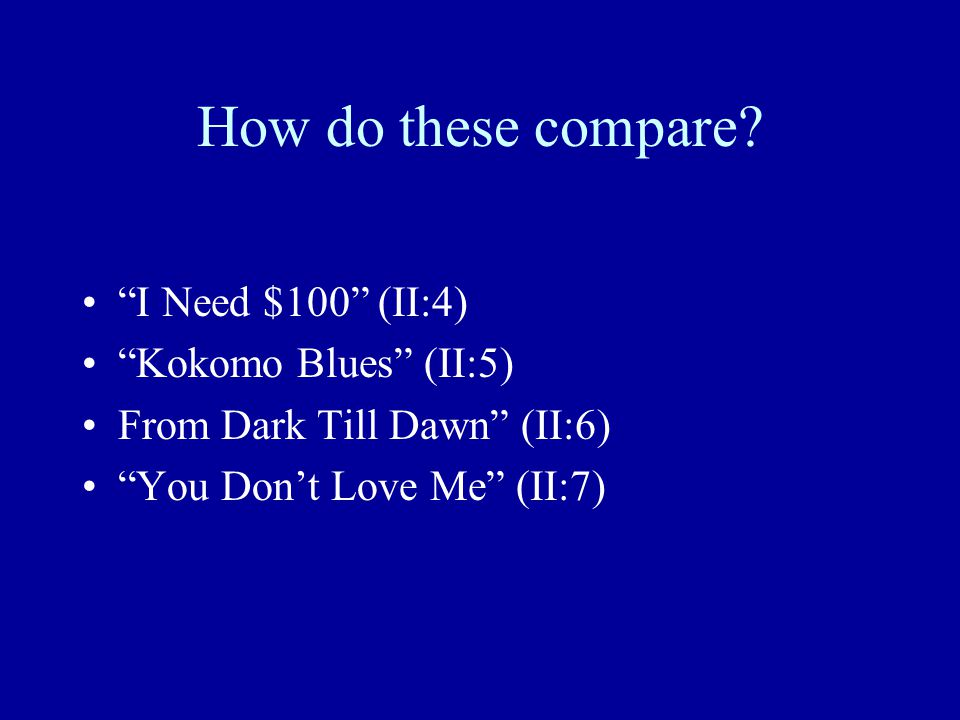 "How do these compare? ""I Need $100"" (II:4) ""Kokomo Blues"" (II:5) From Dark Till Dawn"" (II:6) ""You Don't Love Me"" (II:7)"