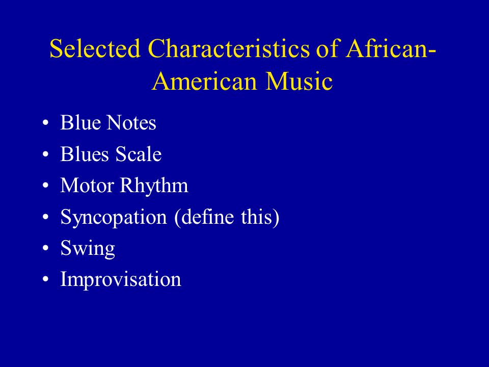 Selected Characteristics of African- American Music Blue Notes Blues Scale Motor Rhythm Syncopation (define this) Swing Improvisation