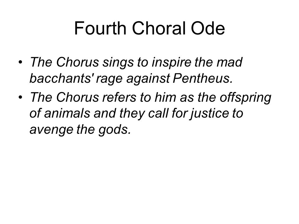 Fourth Choral Ode The Chorus sings to inspire the mad bacchants' rage against Pentheus. The Chorus refers to him as the offspring of animals and they
