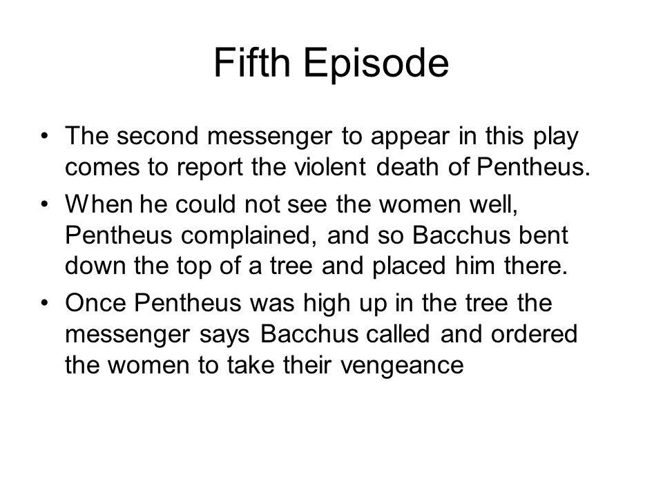Fifth Episode The second messenger to appear in this play comes to report the violent death of Pentheus. When he could not see the women well, Pentheu