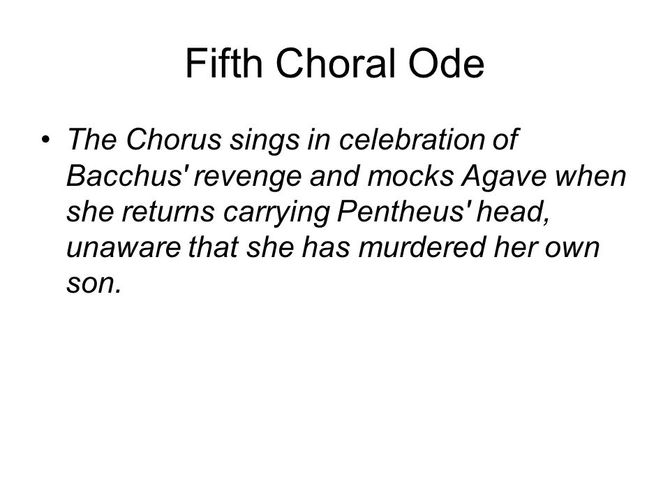Fifth Choral Ode The Chorus sings in celebration of Bacchus revenge and mocks Agave when she returns carrying Pentheus head, unaware that she has murdered her own son.