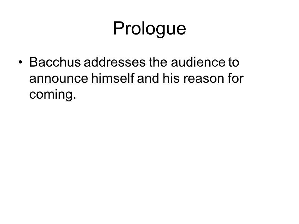 Prologue Bacchus addresses the audience to announce himself and his reason for coming.