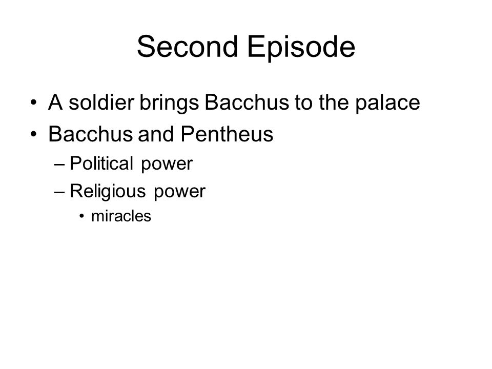 Second Episode A soldier brings Bacchus to the palace Bacchus and Pentheus –Political power –Religious power miracles