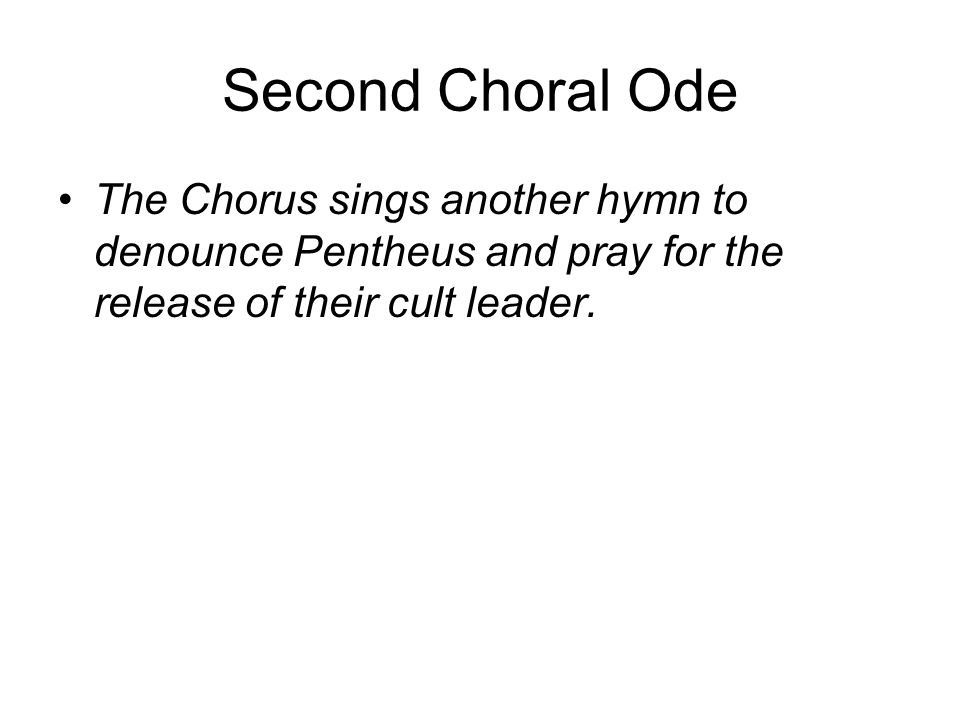 Second Choral Ode The Chorus sings another hymn to denounce Pentheus and pray for the release of their cult leader.