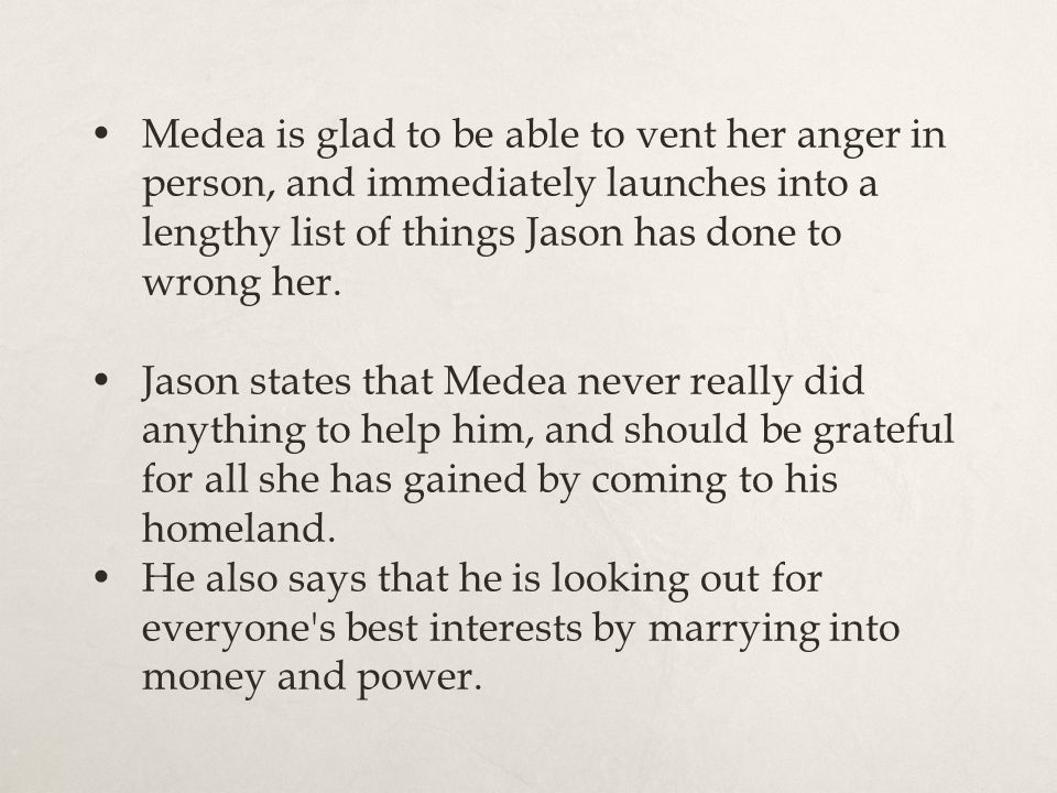 Medea is glad to be able to vent her anger in person, and immediately launches into a lengthy list of things Jason has done to wrong her. Jason states