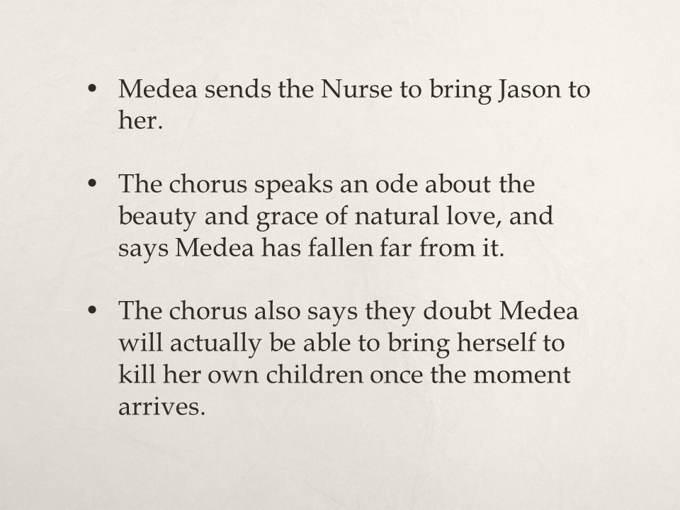 Medea sends the Nurse to bring Jason to her. The chorus speaks an ode about the beauty and grace of natural love, and says Medea has fallen far from i
