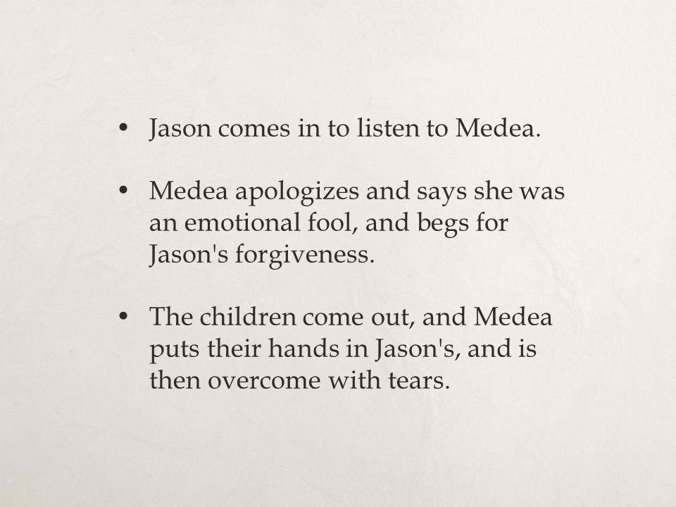 Jason comes in to listen to Medea. Medea apologizes and says she was an emotional fool, and begs for Jason's forgiveness. The children come out, and M