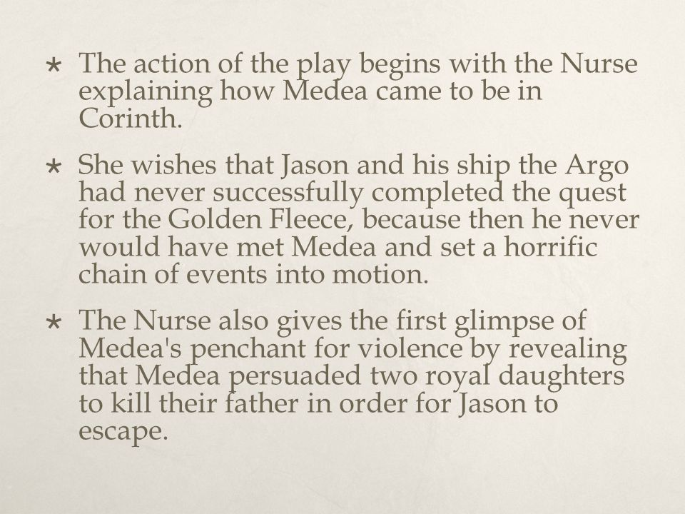  The action of the play begins with the Nurse explaining how Medea came to be in Corinth.  She wishes that Jason and his ship the Argo had never suc