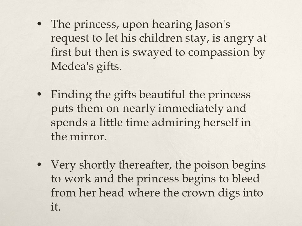 The princess, upon hearing Jason s request to let his children stay, is angry at first but then is swayed to compassion by Medea s gifts.
