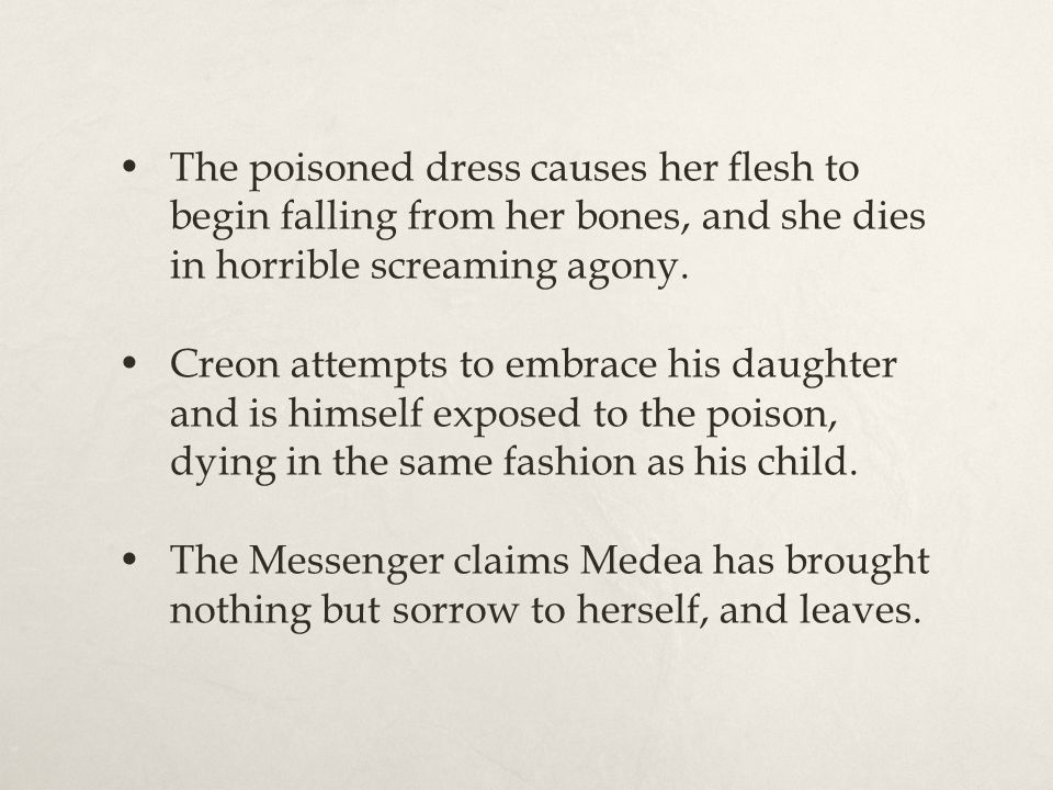 The poisoned dress causes her flesh to begin falling from her bones, and she dies in horrible screaming agony. Creon attempts to embrace his daughter