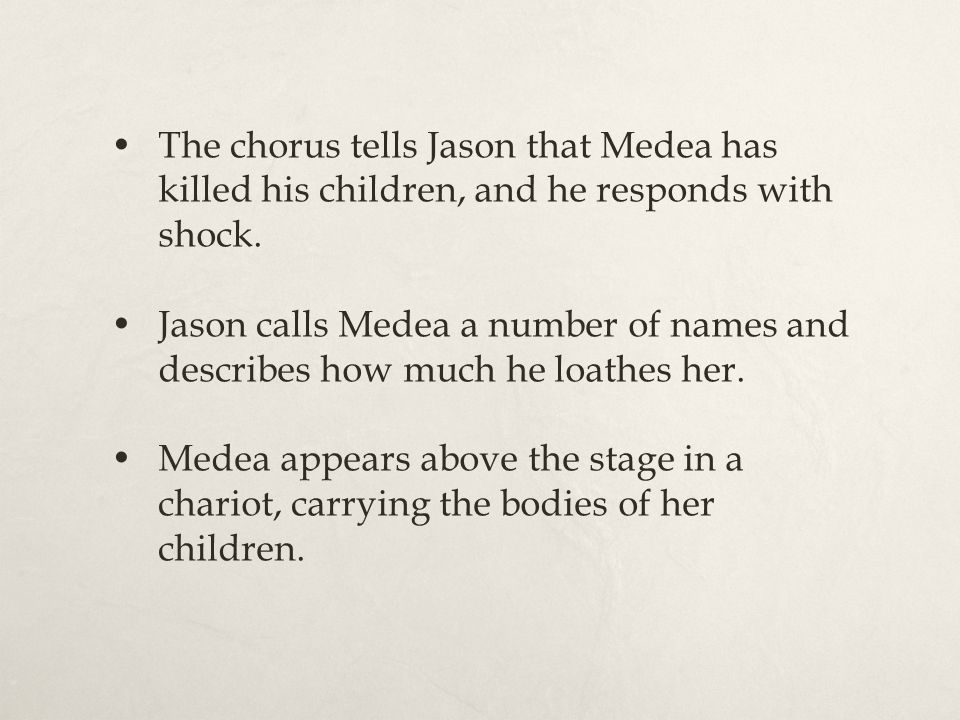 The chorus tells Jason that Medea has killed his children, and he responds with shock. Jason calls Medea a number of names and describes how much he l