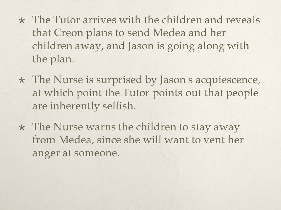  The Tutor arrives with the children and reveals that Creon plans to send Medea and her children away, and Jason is going along with the plan.