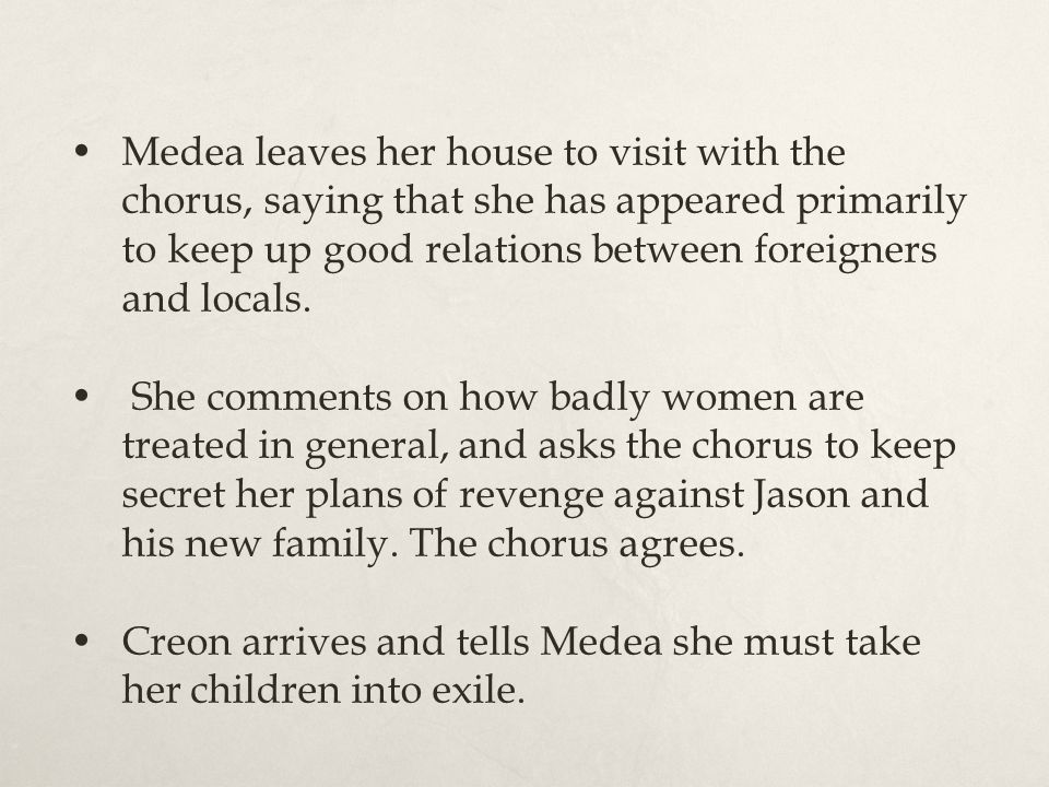 Medea leaves her house to visit with the chorus, saying that she has appeared primarily to keep up good relations between foreigners and locals. She c