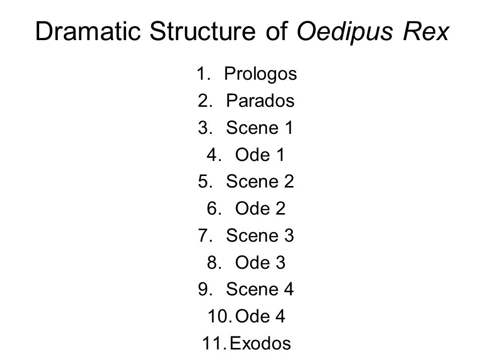 Dramatic Structure of Oedipus Rex 1.Prologos 2.Parados 3.Scene 1 4.Ode 1 5.Scene 2 6.Ode 2 7.Scene 3 8.Ode 3 9.Scene 4 10.Ode 4 11.Exodos