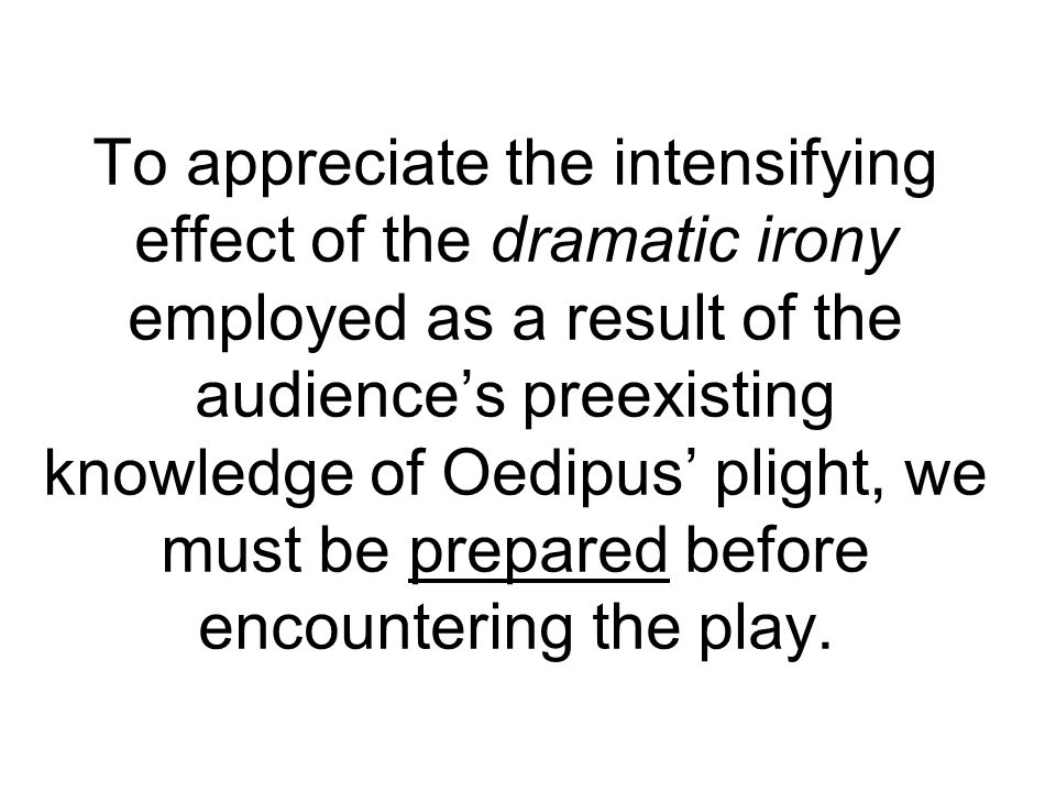 To appreciate the intensifying effect of the dramatic irony employed as a result of the audience's preexisting knowledge of Oedipus' plight, we must be prepared before encountering the play.