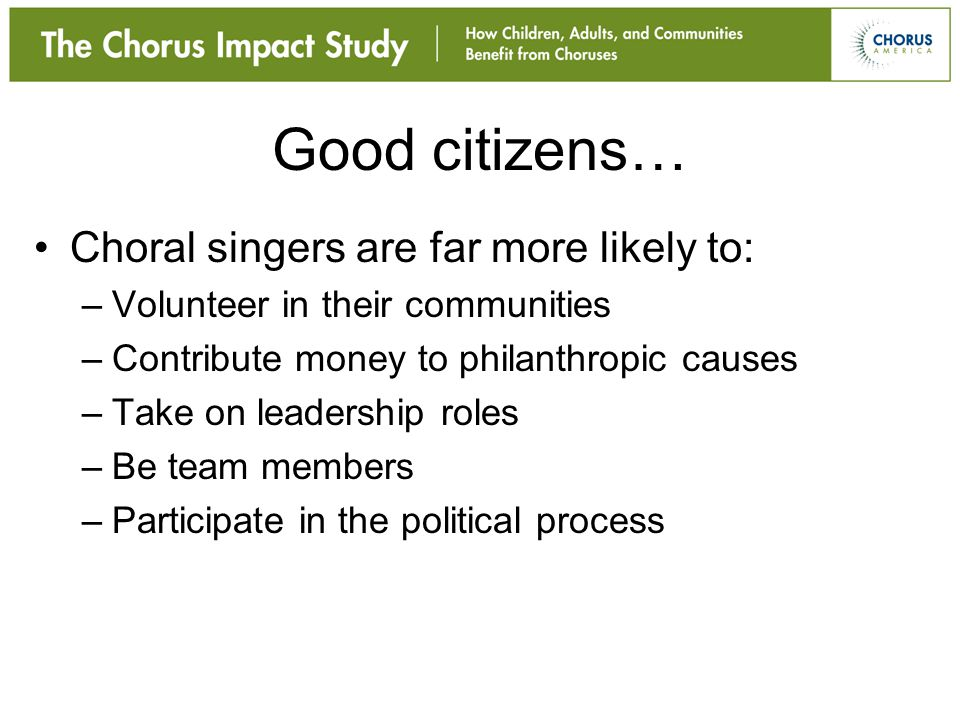 Good citizens… Choral singers are far more likely to: –Volunteer in their communities –Contribute money to philanthropic causes –Take on leadership ro