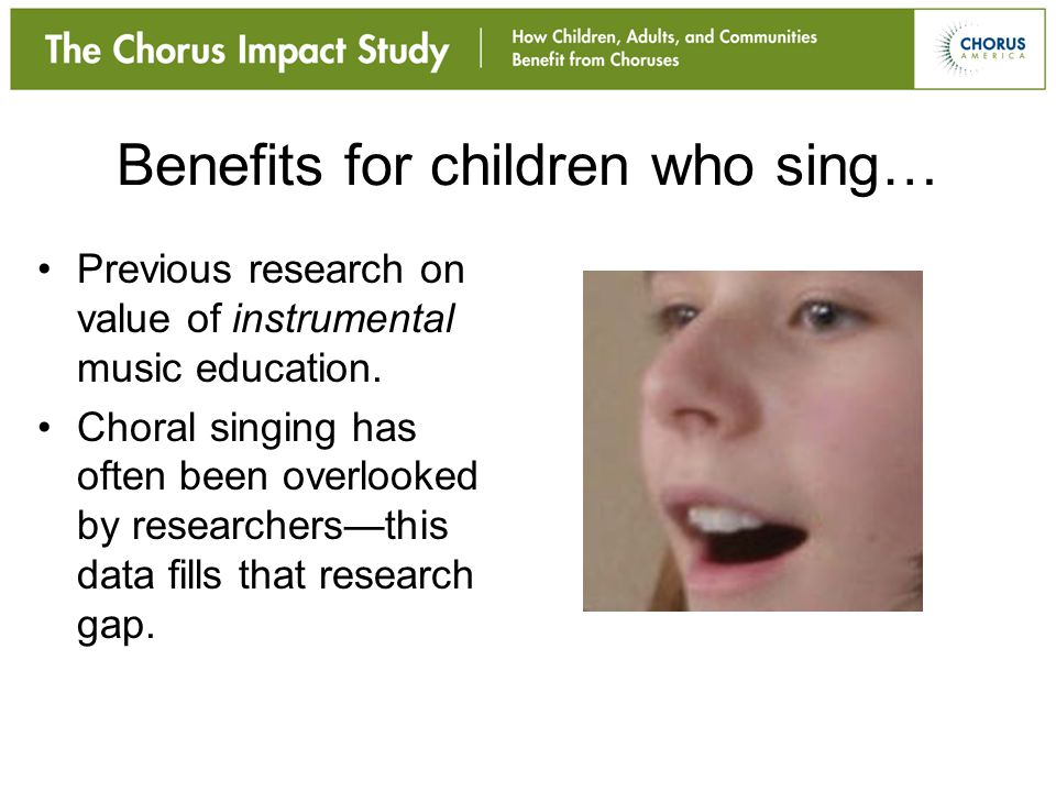 Benefits for children who sing… Previous research on value of instrumental music education. Choral singing has often been overlooked by researchers—th