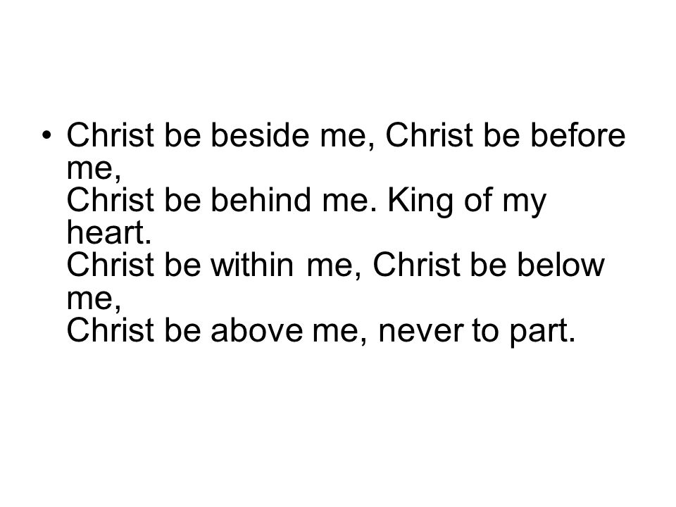 Christ be beside me, Christ be before me, Christ be behind me.
