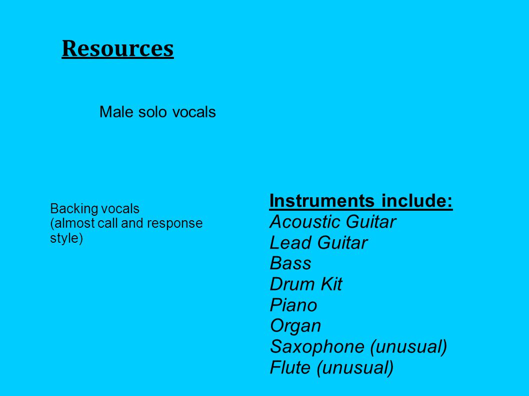 Resources Male solo vocals Instruments include: Acoustic Guitar Lead Guitar Bass Drum Kit Piano Organ Saxophone (unusual) Flute (unusual) Backing vocals (almost call and response style)