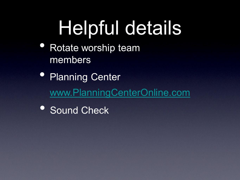 Helpful details Rotate worship team members Sound Check www.PlanningCenterOnline.com Planning Center