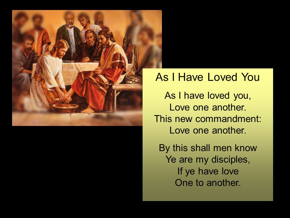 As I Have Loved You As I have loved you, Love one another.